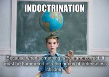 indoctrination - when something is so true we have to pound it into the heads of defenseless children